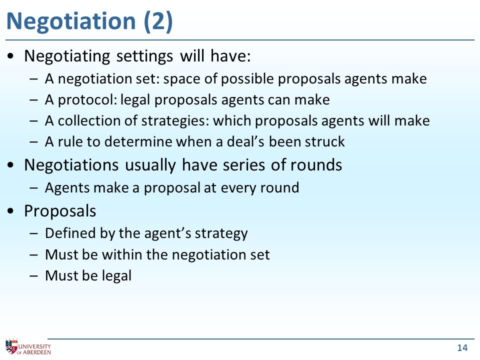 15 Negotiation Protocols (1) A negotiation protocol describes the rules of the game Characteristics of a good protocol: – Efficiency — agreements must be such that no agent could derive more from a different agreement without some other agent deriving less from it (Pareto Optimality) – Stability — no agent should have an incentive to deviate from the protocol.