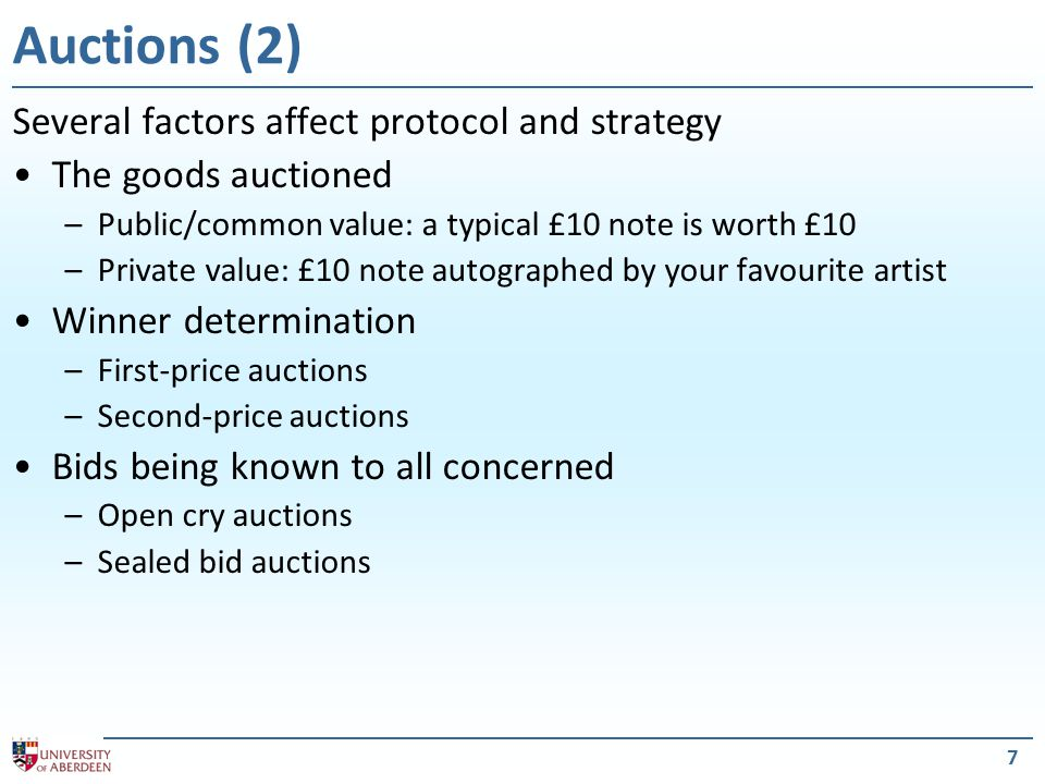 8 First-price, open cry, ascending auctions 1.Auctioneer suggests reservation price for good If no-one bids more than the reservation price, the good is allocated to the auctioneer for that amount 2.Bids are invited from bidders Bidders must bid more than the current highest bid All bidders can see bids being made 3.When no agent is willing to raise the bid, good is allocated to the bidder that has made the current highest bid Dominant strategy: –Bid a small amount higher than the current highest bid –Stop when bid reaches their current valuation Winner's curse: –Whoever won, paid more than anyone else was prepared to pay… English Auction