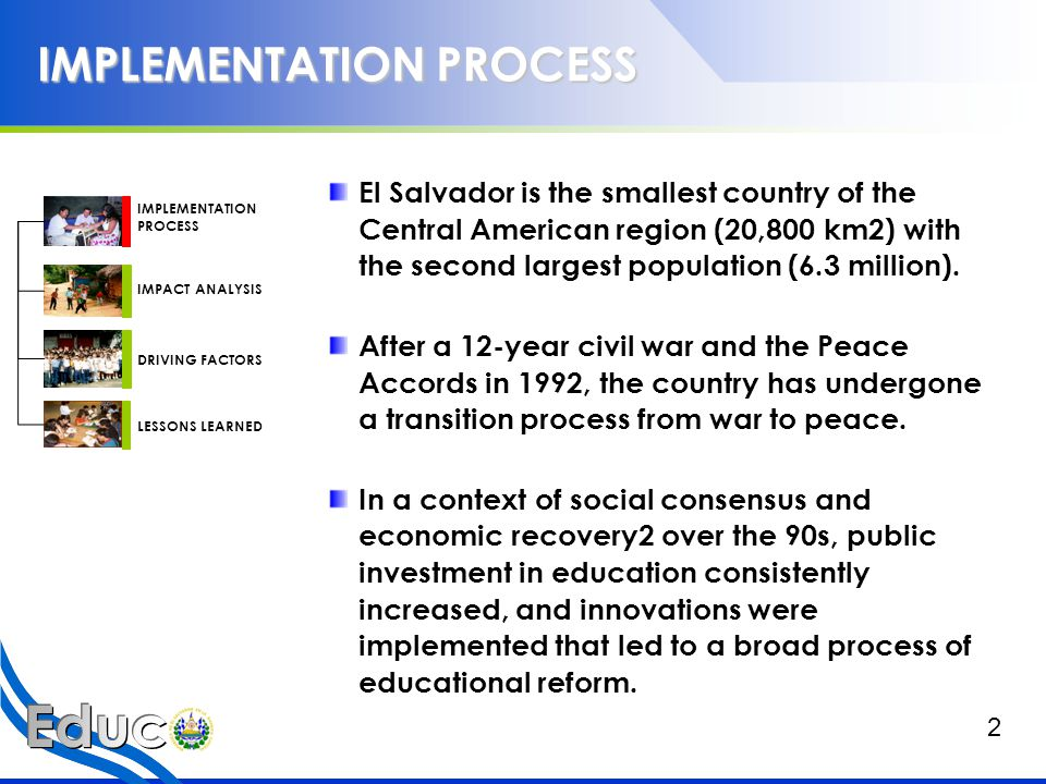 IMPLEMENTATION PROCESS One of the initiatives that gave birth to the education reform process in El Salvador is the Community-Managed Education Program (Educación con Participación de la Comunidad, EDUCO), which begun to develop in 1991 As part of its policies to expand education in the rural areas, the MINED undertook a field research in 1990.