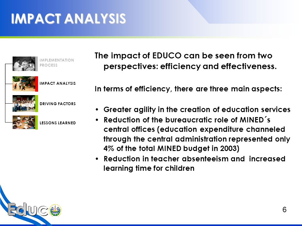 IMPACT ANALYSIS In terms of effectiveness, there are also three main aspects: A.EDUCO has had a positive impact by creating better educational opportunities for poor children.