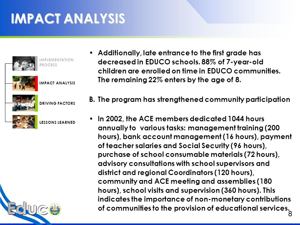 IMPACT ANALYSIS IMPLEMENTATION PROCESS IMPACT ANALYSIS DRIVING FACTORS LESSONS LEARNED C.In spite of poorer communities that attend EDUCO, academic achievement does not differ significantly across EDUCO and non EDUCO schools Accelerated expansion of EDUCO has not affected the academic achievement of students: learning outcomes of EDUCO students, as measured by standardized tests, are similar to and sometimes even higher that those of traditional schools.