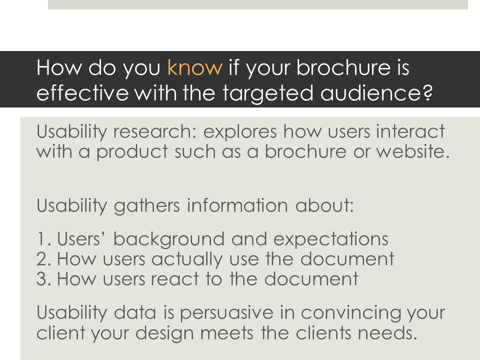 Start by listing your objectives for the document: what you hope the document accomplishes (you'll share these only with the client)  The brochure enables readers to understand and explain the PW major  The brochure illustrates the flexibility of the PW major  The brochure illustrates the flexibility of the PW degree  The brochure clearly explains the four possible tracks  The brochure is visually interesting connotes a modern tone  The brochure drives readers to the website  The brochure illustrates writing as a social activity  The brochure provides all the information the user expects  Visual cues encourage users to read the brochure in the anticipated order  Graphics engage the reader and create an emotional connection