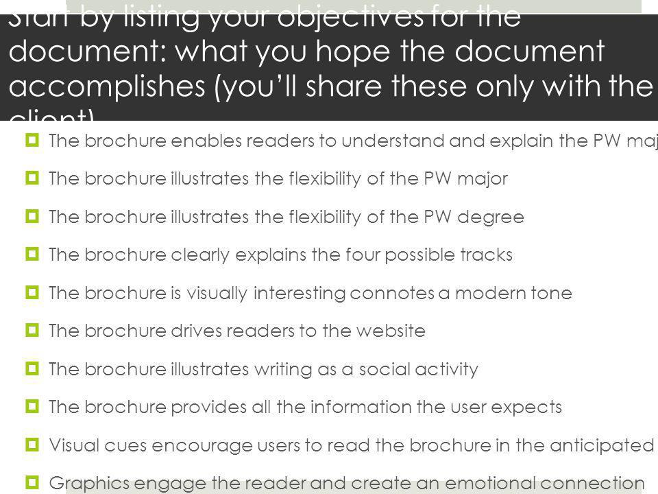 Objectives are often too abstract for users to answer, so consider what you can ask the users that will allow you to determine whether the brochure meets each objective  determine whether the brochure meets the each objective by at least one of the following approaches: 1 understanding the users' expectations for a brochure or for information about a major with background questions 2observing the user interact with the brochure through directed tasks 3Confirming the users' reaction to the brochure with followup questions after the observation