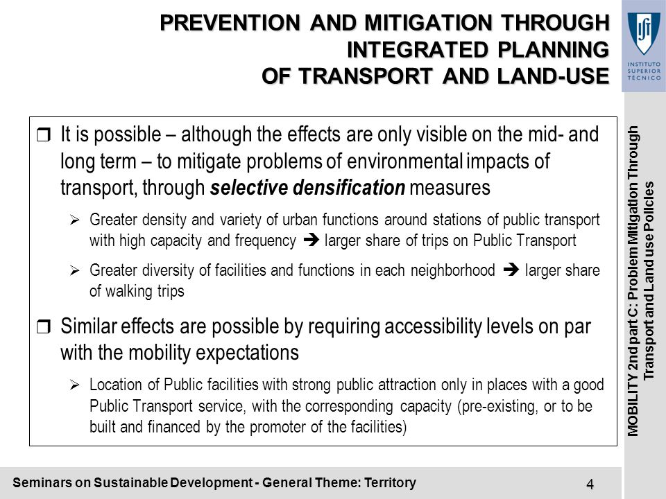 Seminars on Sustainable Development - General Theme: Territory5 MOBILITY 2nd part C: Problem Mitigation Through Transport and Land use Policies CORRECTIVE INTERVENTION THROUGH SUPPLY (I) r More road infrastructure induces more traffic and brings saturation back r But intervention towards a good hierarchical network can be of great help:  Longer and faster trips on 1st level roads  Second and third levels for urban distribution (different scales)  Fourth level for movements within neighborhoods  Fluidity and capacity in the higher levels, moderate speed and pedestrian priority in the lower levels  Lower air pollution, less noise, greater safety r Public Transport of high frequency and good quality can attract many clients, if complemented by comfortable and safe walking paths