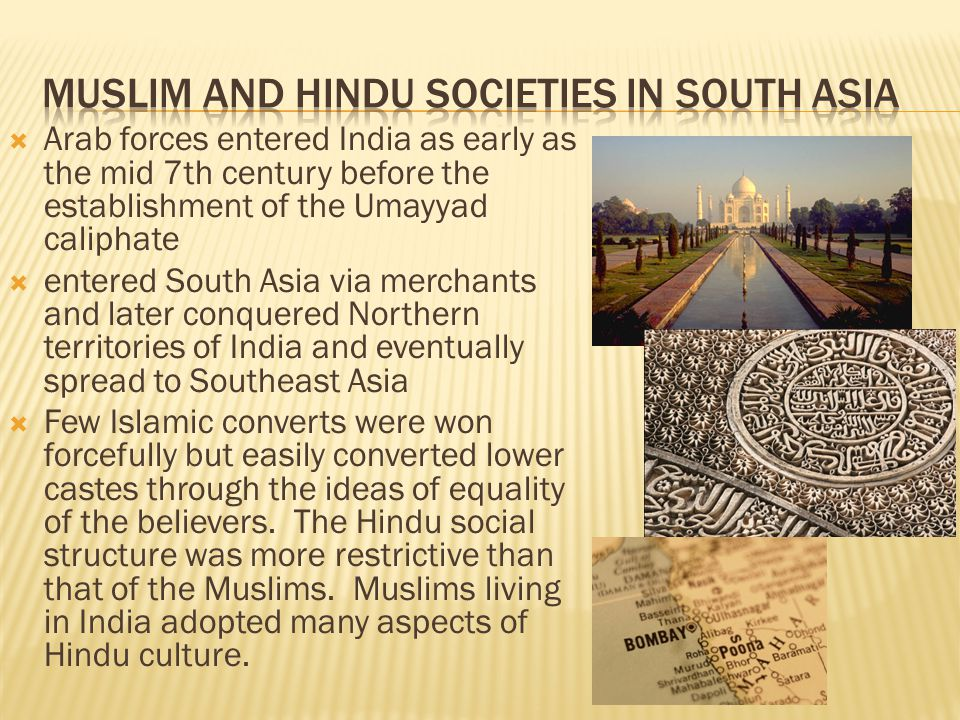  Arab forces entered India as early as the mid 7th century before the establishment of the Umayyad caliphate  entered South Asia via merchants and later conquered Northern territories of India and eventually spread to Southeast Asia  Few Islamic converts were won forcefully but easily converted lower castes through the ideas of equality of the believers.