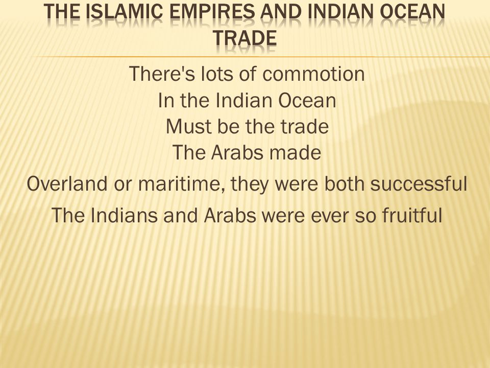 There s lots of commotion In the Indian Ocean Must be the trade The Arabs made Overland or maritime, they were both successful The Indians and Arabs were ever so fruitful