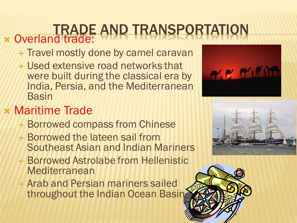  Overland trade:  Travel mostly done by camel caravan  Used extensive road networks that were built during the classical era by India, Persia, and the Mediterranean Basin  Maritime Trade  Borrowed compass from Chinese  Borrowed the lateen sail from Southeast Asian and Indian Mariners  Borrowed Astrolabe from Hellenistic Mediterranean  Arab and Persian mariners sailed throughout the Indian Ocean Basin