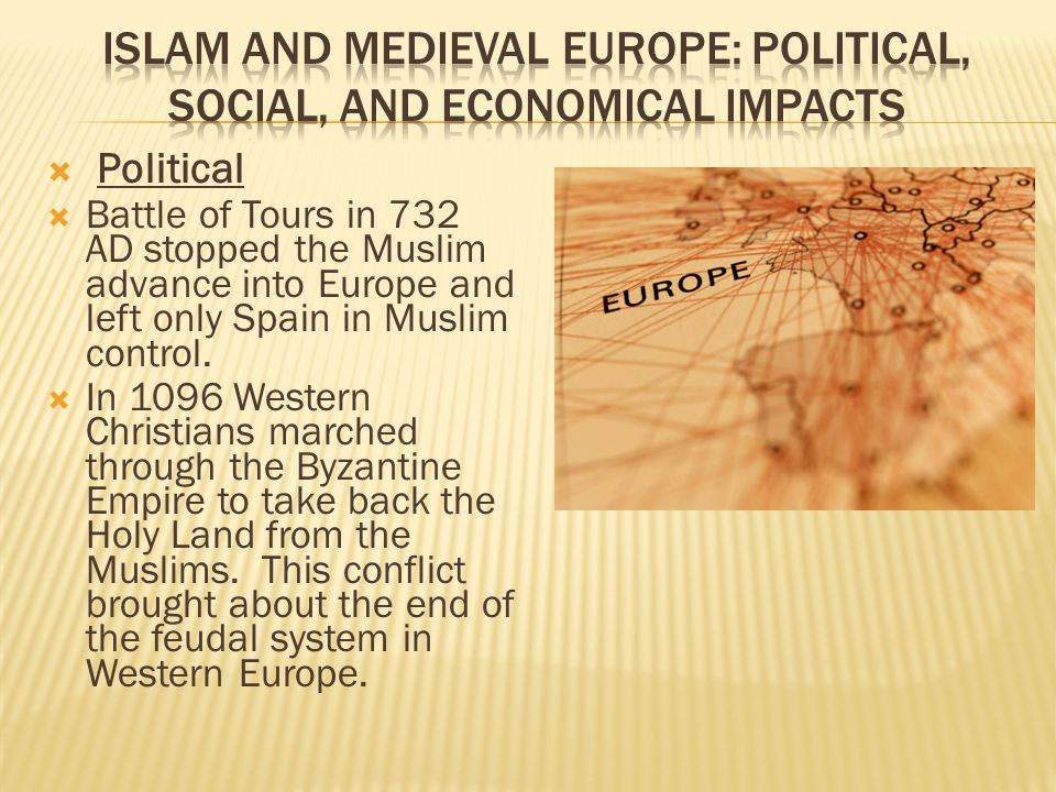  Political  Battle of Tours in 732 AD stopped the Muslim advance into Europe and left only Spain in Muslim control.