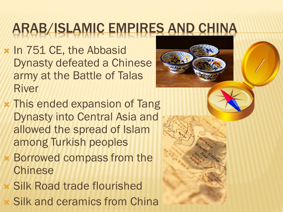  In 751 CE, the Abbasid Dynasty defeated a Chinese army at the Battle of Talas River  This ended expansion of Tang Dynasty into Central Asia and allowed the spread of Islam among Turkish peoples  Borrowed compass from the Chinese  Silk Road trade flourished  Silk and ceramics from China