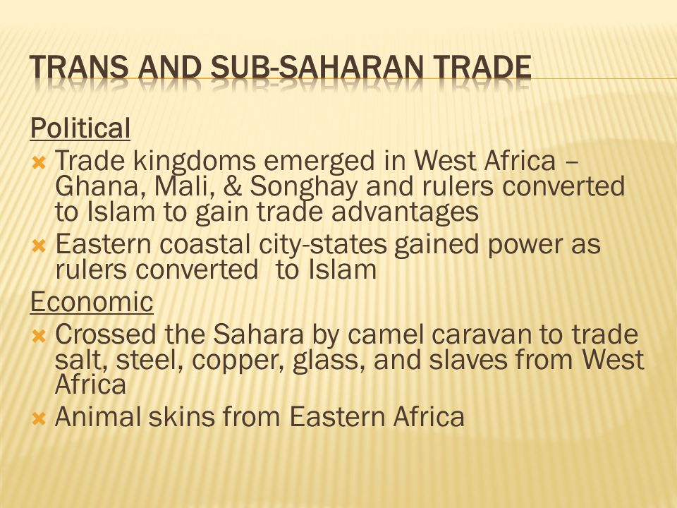 Political  Trade kingdoms emerged in West Africa – Ghana, Mali, & Songhay and rulers converted to Islam to gain trade advantages  Eastern coastal city-states gained power as rulers converted to Islam Economic  Crossed the Sahara by camel caravan to trade salt, steel, copper, glass, and slaves from West Africa  Animal skins from Eastern Africa