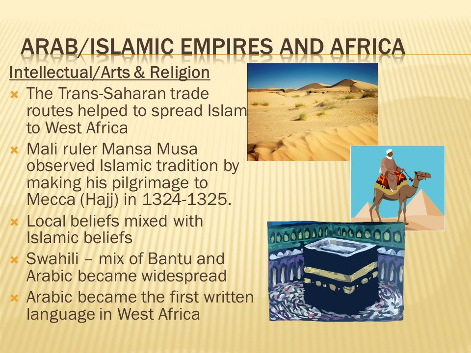 Intellectual/Arts & Religion  The Trans-Saharan trade routes helped to spread Islam to West Africa  Mali ruler Mansa Musa observed Islamic tradition by making his pilgrimage to Mecca (Hajj) in 1324-1325.