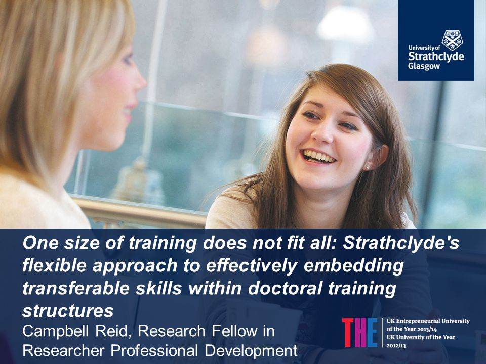Session overview Embedding transferable skills in the Strathclyde PhD: Background and rationale Overview of our approach Challenges of change