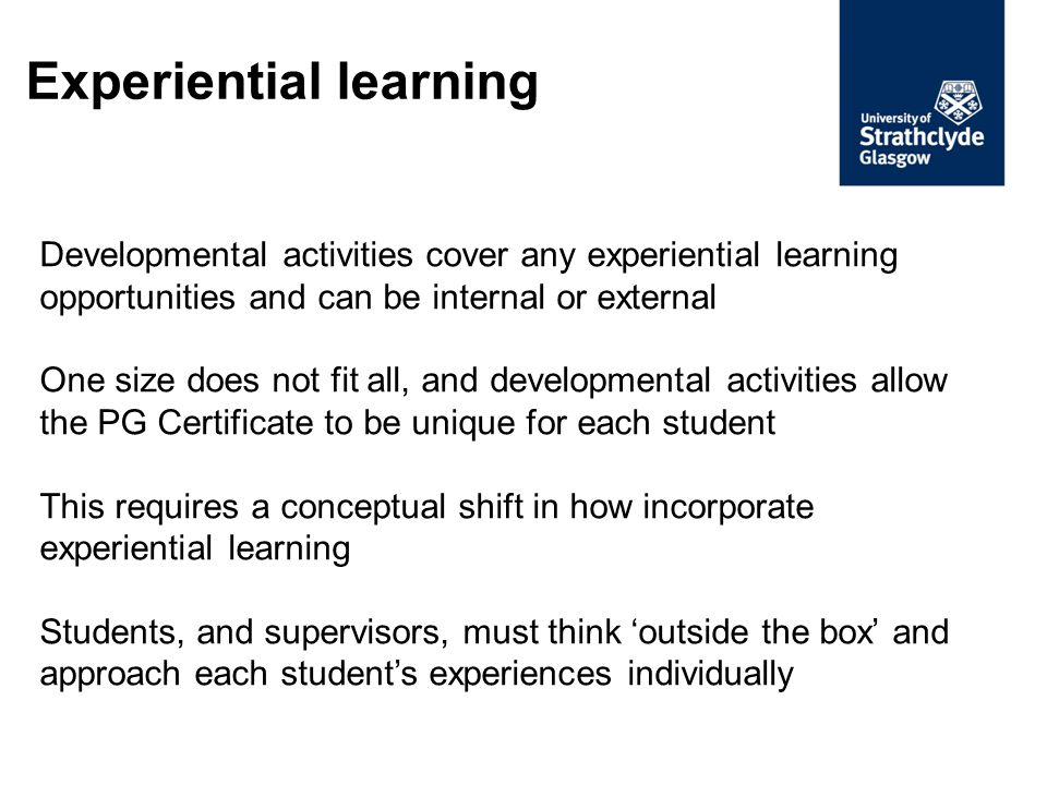 Applying experiential learning to the PG Certificate To understand how a developmental activity can contribute to the PG Certificate, answer the following questions: What are the primary learning outcomes of the activity.