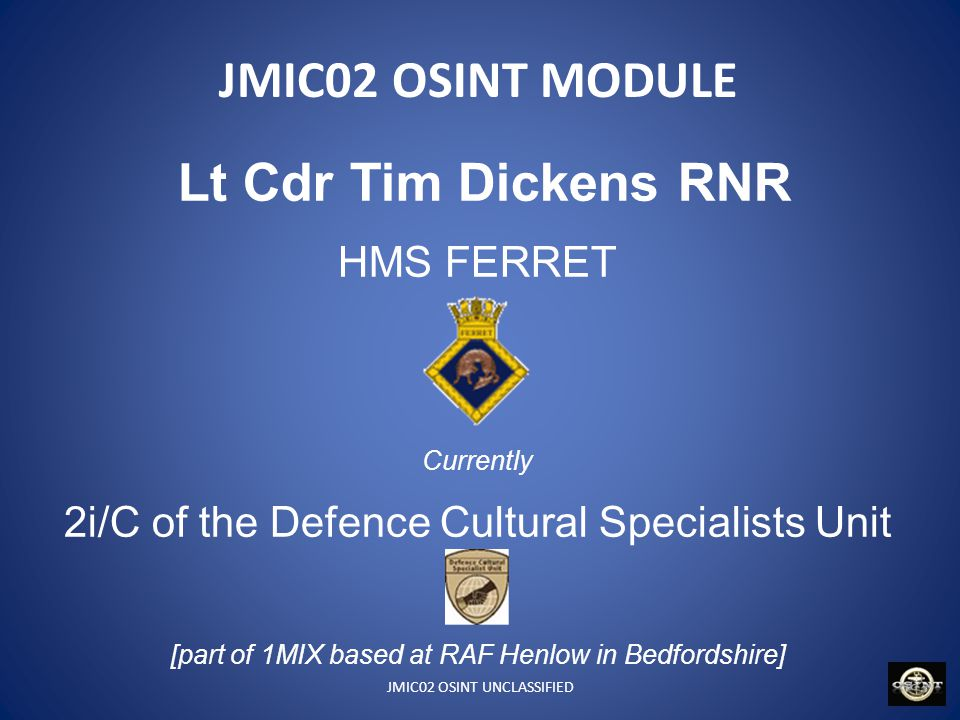 JMIC02 OSINT UNCLASSIFIED JMIC02 OSINT MODULE 22/23 June 11 – Intro/Internet Exploitation/launch project 6/7 Sept 11 – OSINT theory & practice 22 Jun onwards - Reachback 30 Sep 11 – Project submission deadline 11 Oct 11 – Initial Feedback 13 Oct 11- Feedback and Discussion