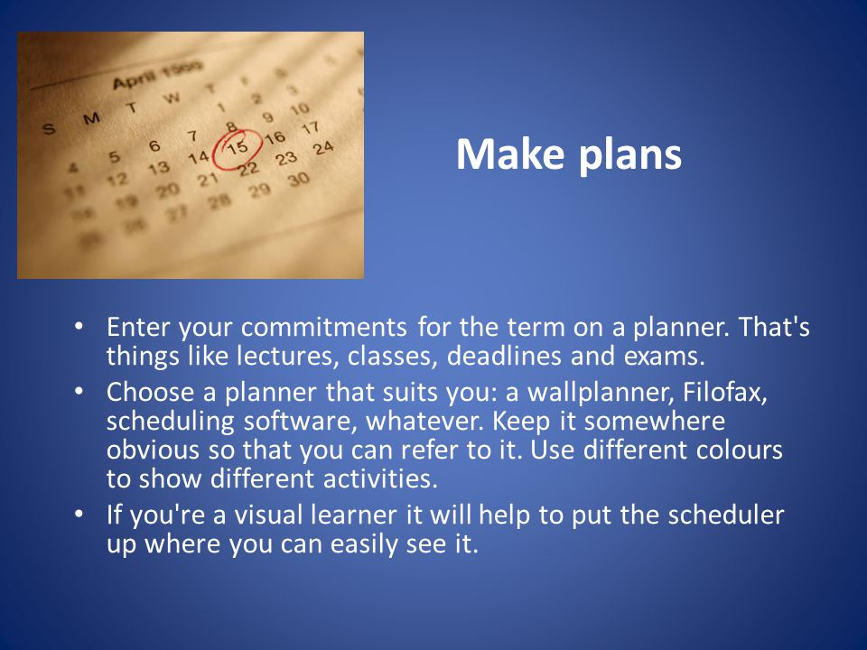 Organise your study time Organise your planner a week at a time, deciding what you want to achieve each day.