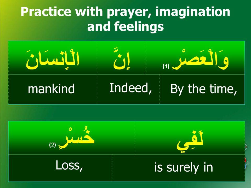 وَالْعَصْرِ ( 1) إِنَّالْإِنسَانَ Practice with prayer, imagination and feelings لَفِي خُسْرٍ ( 2) By the time, Indeed, is surely in mankind Loss,