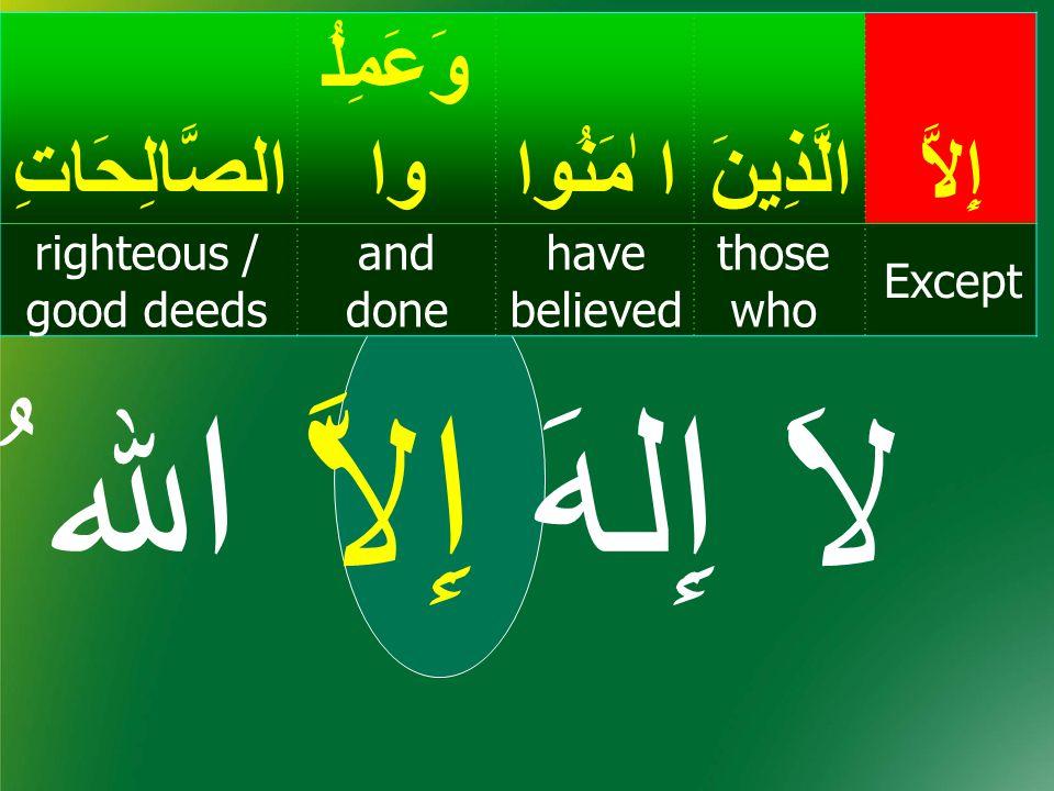 إِلاَّالَّذِينَ ا ٰمَنُوا وَعَمِلُ واالصَّالِحَاتِ Except those who have believed and done righteous / good deeds لاَ إِلهَ إِلاَّ اﷲ ُ