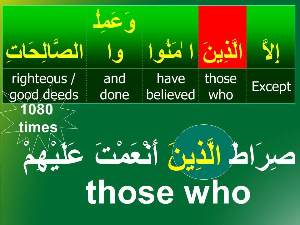 إِلاَّالَّذِينَ ا ٰمَنُوا وَعَمِلُ واالصَّالِحَاتِ Except those who have believed and done righteous / good deeds صِرَاطَ الَّذِينَ أَنْعَمْتَ عَلَيْهِمْ those who 1080 times