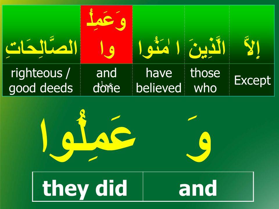 إِلاَّالَّذِينَ ا ٰمَنُوا وَعَمِلُ واالصَّالِحَاتِ Except those who have believed and done righteous / good deeds ع م لع م ل عَمِلُواوَ they didand
