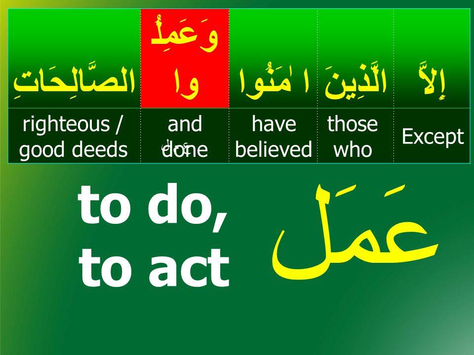 to do, to act عَمَل إِلاَّالَّذِينَ ا ٰمَنُوا وَعَمِلُ واالصَّالِحَاتِ Except those who have believed and done righteous / good deeds ع م لع م ل