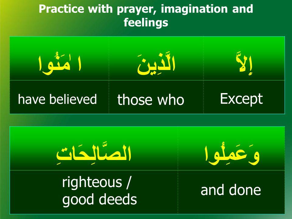 إِلاَّالَّذِينَ ا ٰمَنُوا Practice with prayer, imagination and feelings وَعَمِلُواالصَّالِحَاتِ Except and done righteous / good deeds those who have believed
