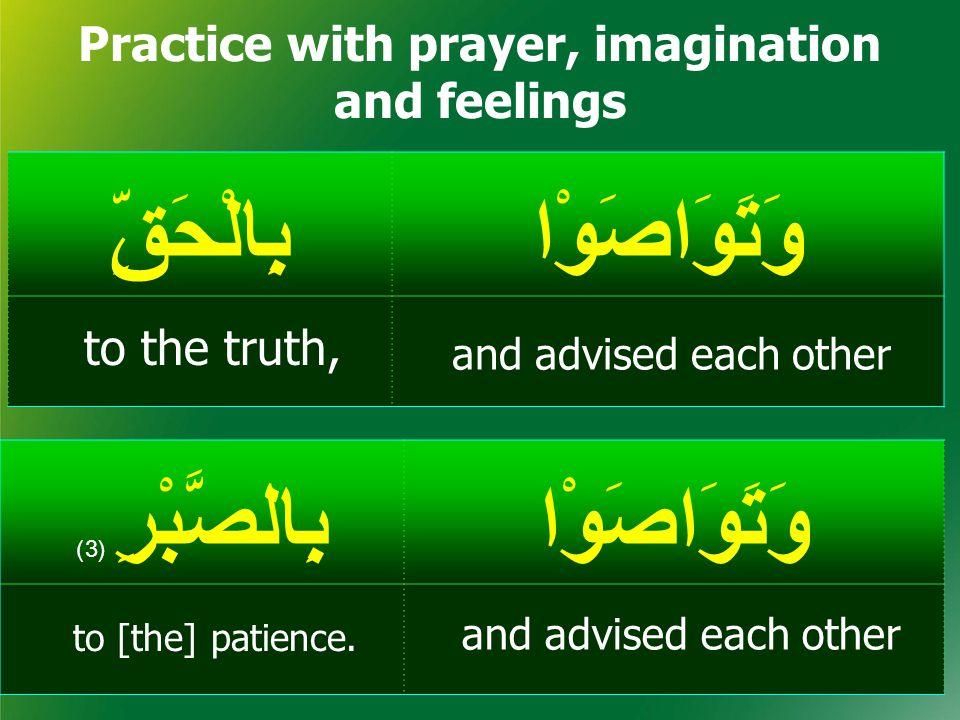 وَتَوَاصَوْابِالْحَقِّ Practice with prayer, imagination and feelings وَتَوَاصَوْابِالصَّبْرِ ( 3) and advised each other to [the] patience.