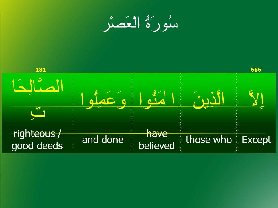 666131 إِلاَّالَّذِينَا ٰمَنُواوَعَمِلُوا الصَّالِحَا تِ Exceptthose who have believed and done righteous / good deeds سُورَۃُ الْعَصْر