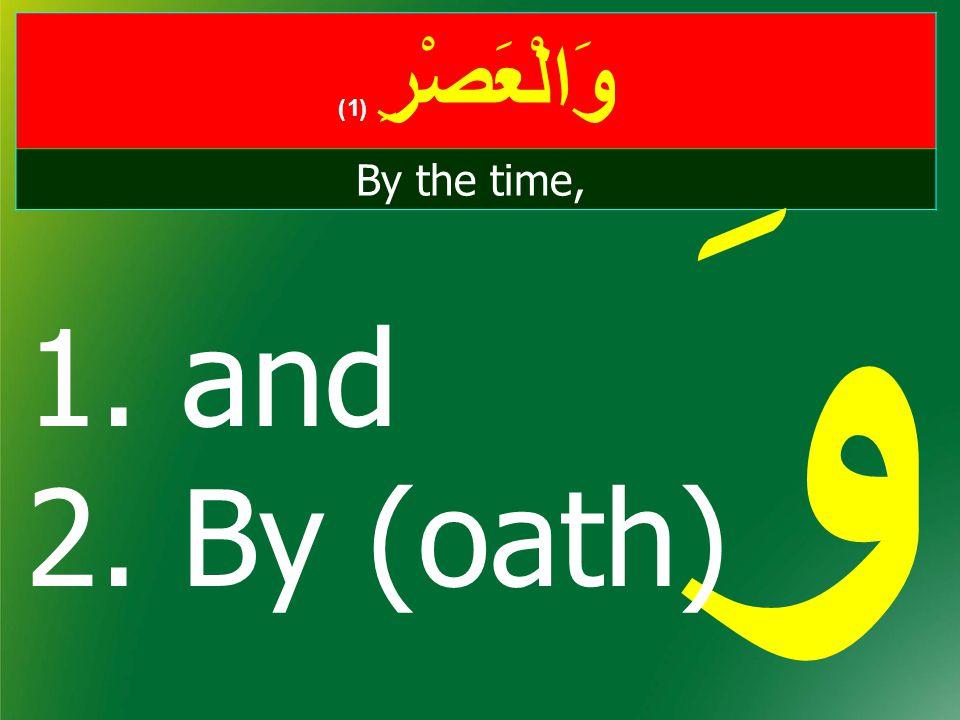 وَالْعَصْرِ ( 1) By the time, وَ 1. and 2. By (oath)
