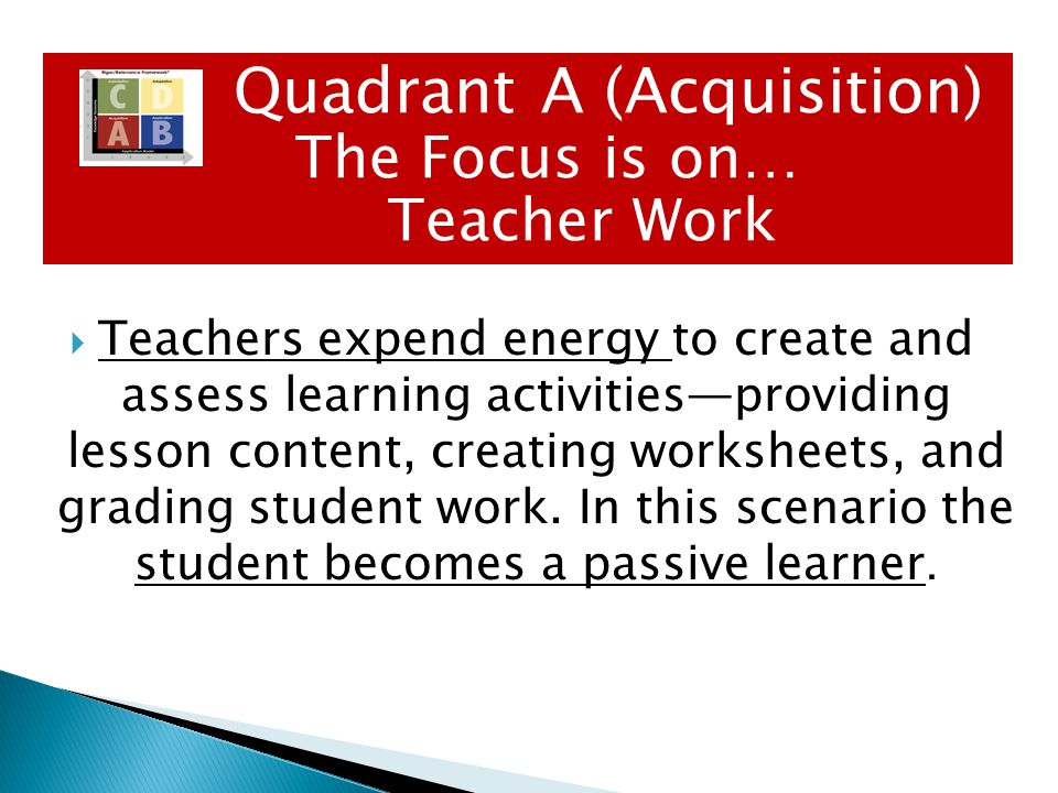  Typical Student Activities: Games Guided Practice Lecture Memorization Test Preparation Create Graphic of Word/Concept Quadrant A The Focus is on… Teacher Work Quadrant A (Acquisition) The Focus is on… Teacher Work