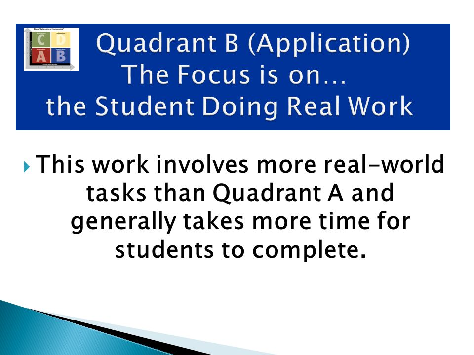  Typical Student Activities: Cooperative Learning Demonstrations Technology – Real Time (e-pals) Learning Centers Physical Movement Problem Based Learning Project Design Play Video Quadrant B (Application) The Focus is on… the Student Doing Real Work Quadrant B (Application) The Focus is on… the Student Doing Real Work
