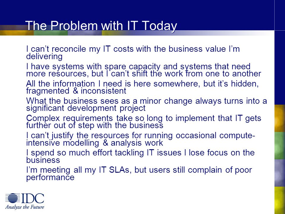 The Problem with IT Today I cant reconcile my IT costs with the business value Im delivering I have systems with spare capacity and systems that need more resources, but I cant shift the work from one to another All the information I need is here somewhere, but its hidden, fragmented & inconsistent What the business sees as a minor change always turns into a significant development project Complex requirements take so long to implement that IT gets further out of step with the business I cant justify the resources for running occasional compute- intensive modelling & analysis work I spend so much effort tackling IT issues I lose focus on the business Im meeting all my IT SLAs, but users still complain of poor performance The more IT resources I accumulate, the less I can do with them