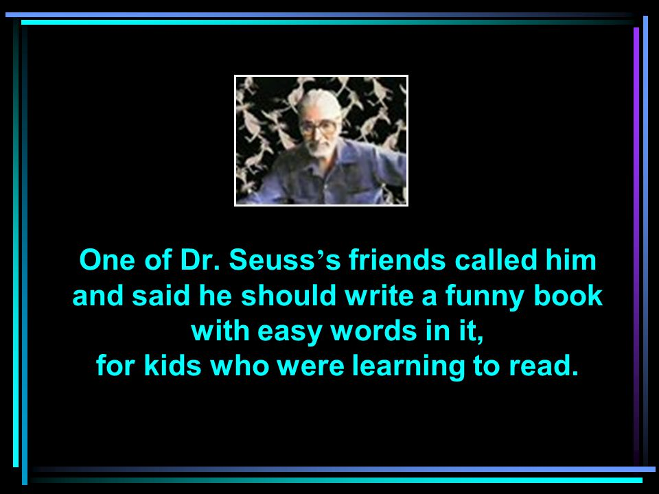 It took Dr. Seuss 9 months and he used only 220 easy words. Everybody loved it! That book was …