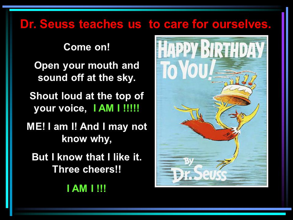 Dr.Seuss teaches us to be true to ourselves. You have brains in your head.
