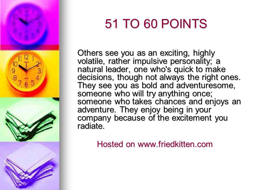 41 TO 50 POINTS Others see you as fresh, lively, charming, amusing, practical and always interesting; someone who s constantly in the center of attention, but sufficiently well-balanced not to let it go to their head.