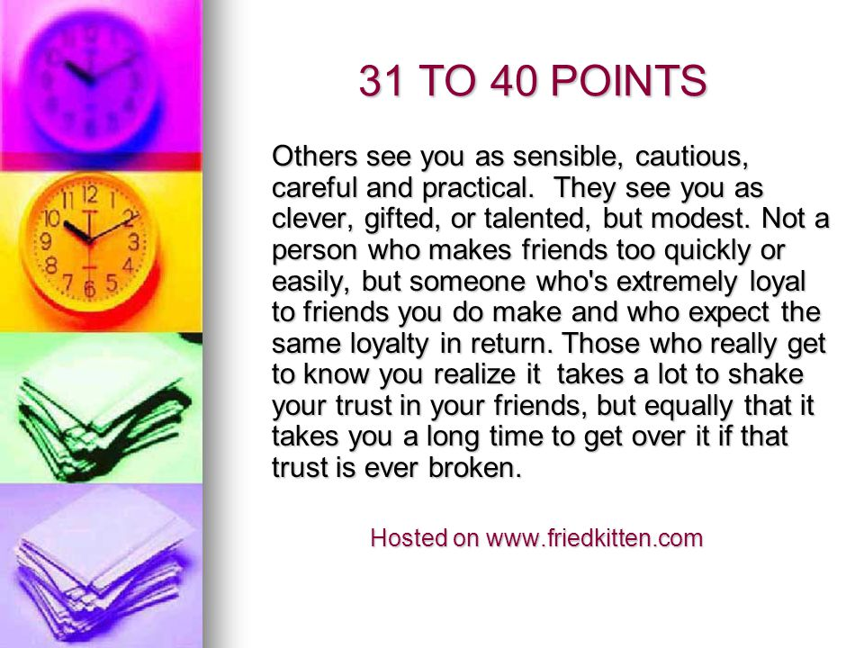 21 TO 30 POINTS Your friends see you as painstaking and fussy.