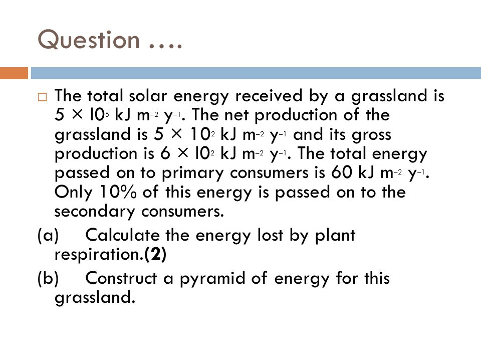 Answer Plant respiration = gross production – net production / 6 × 10 2 kJ m –2 y –1 – 5 × 10 2 kJ m –2 y –1 ;= 1 × 10 2 / 100 kJ m –2 y –1 ;2 Units required.