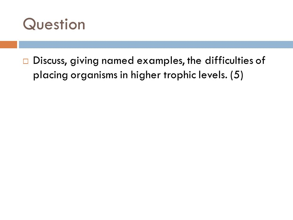 Answer  in food webs organisms often occupy two levels / eat at different trophic levels; some organisms eat prey from different trophic levels; not all feeding habits of all organisms are known; feeding habits may vary seasonally / during life cycle; eg chimpanzees feed on fruit, termites and monkeys / other examples; second example; as you move up the food chain, less energy is available / only 10–20% of energy is passed to the next trophic level; broad diet to ensure adequate energy intake; [4]