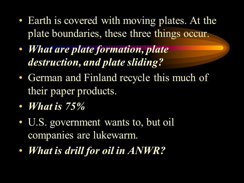 Earth is covered with moving plates.At the plate boundaries, these three things occur.