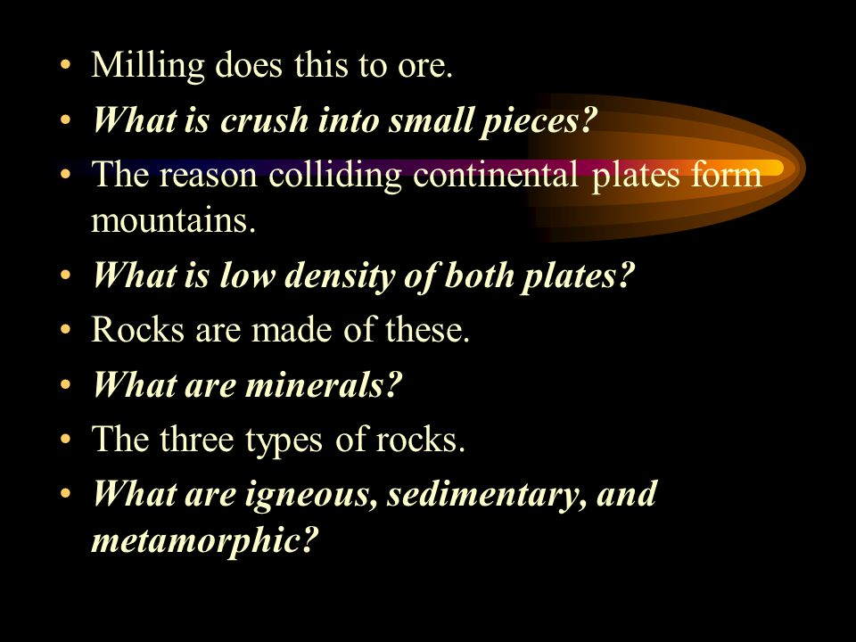 Milling does this to ore.What is crush into small pieces.