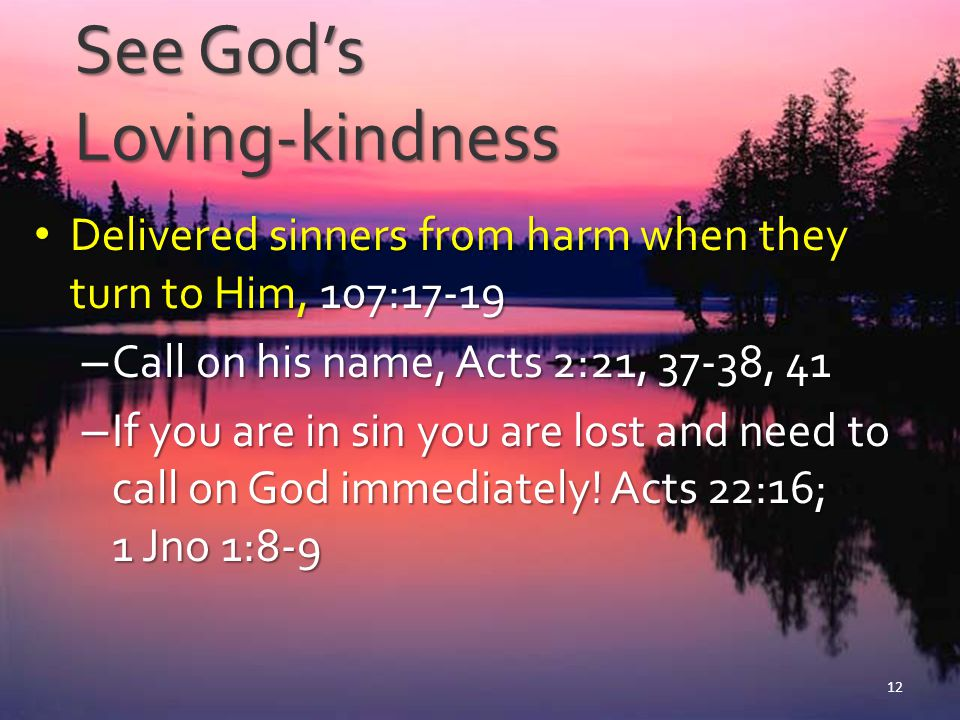 Whoever is Wise… Sees and understands God's loving- kindness, 107:43 Sees and understands God's loving- kindness, 107:43 Gives thanks to God, 107:1, 8, 15, 21, 31 Gives thanks to God, 107:1, 8, 15, 21, 31 – Sin of ingratitude will cause many to be lost.