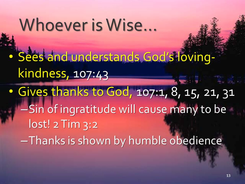 Whoever is Wise… Cries out to God for His help, 107:6, 13, 19, 28 Cries out to God for His help, 107:6, 13, 19, 28 – Lord save us, Matt 8:24-25; Acts 2:37 – Jesus calms the storm, Matt 8:26-27; Acts 2:38, 41 – Grace to help in time of need, 107:41-42; Heb 4:15-16 14