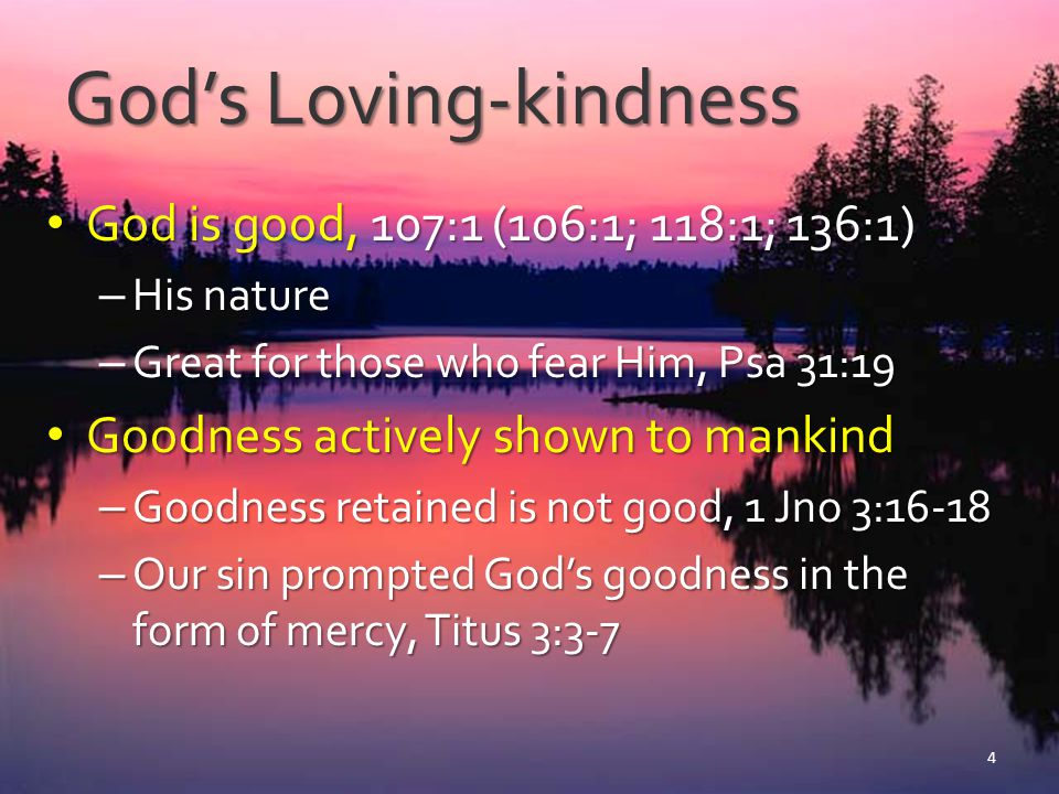 God's Loving-kindness We need God's deliverance from our sins We need God's deliverance from our sins – The distress of sin, 107:10-12, 17, 33-34, 39-40 – God is pictured as bringing man low (because of sins against God) – Righteous are lifted up by God, 107:41 – When the wicked cry out to God He hears and delivers, 107:2-3, 13-14, 19-20 5