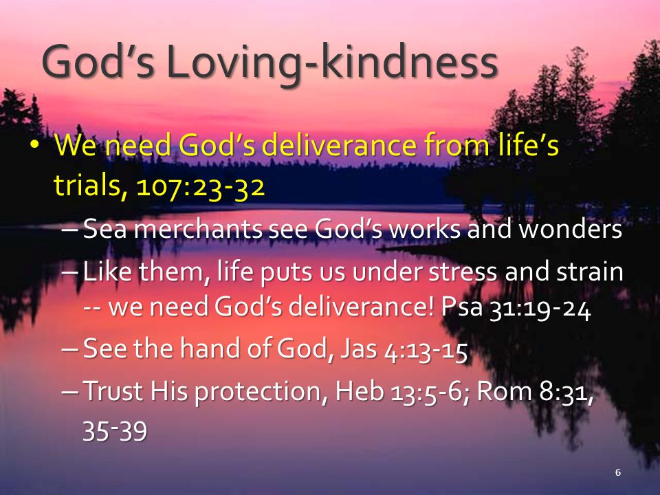 God's Loving-kindness God's goodness prompts thanksgiving, 107:1 (1 Ths 5:18) God's goodness prompts thanksgiving, 107:1 (1 Ths 5:18) – Wise observe God's goodness, 107:43 – See God's hand in everything, 107:42-43 – Wise respond with thanksgiving, sacrifice, praise and service, 107:1, 8-9, 16, 22, 32, 42 7