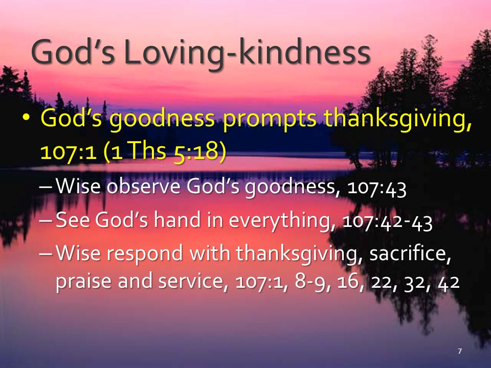 God's Loving-kindness God's goodness prompts thanksgiving, 107:1 (1 Ths 5:18) God's goodness prompts thanksgiving, 107:1 (1 Ths 5:18) – Wise see God's goodness, 107:43 – Wise and righteous see God's hand in all things, 107:42-43 – Seeing God's loving-kindness causes the righteous to react with thanksgiving, sacrifice, praise and service, 107:1, 8-9, 16, 22, 32, 42 8