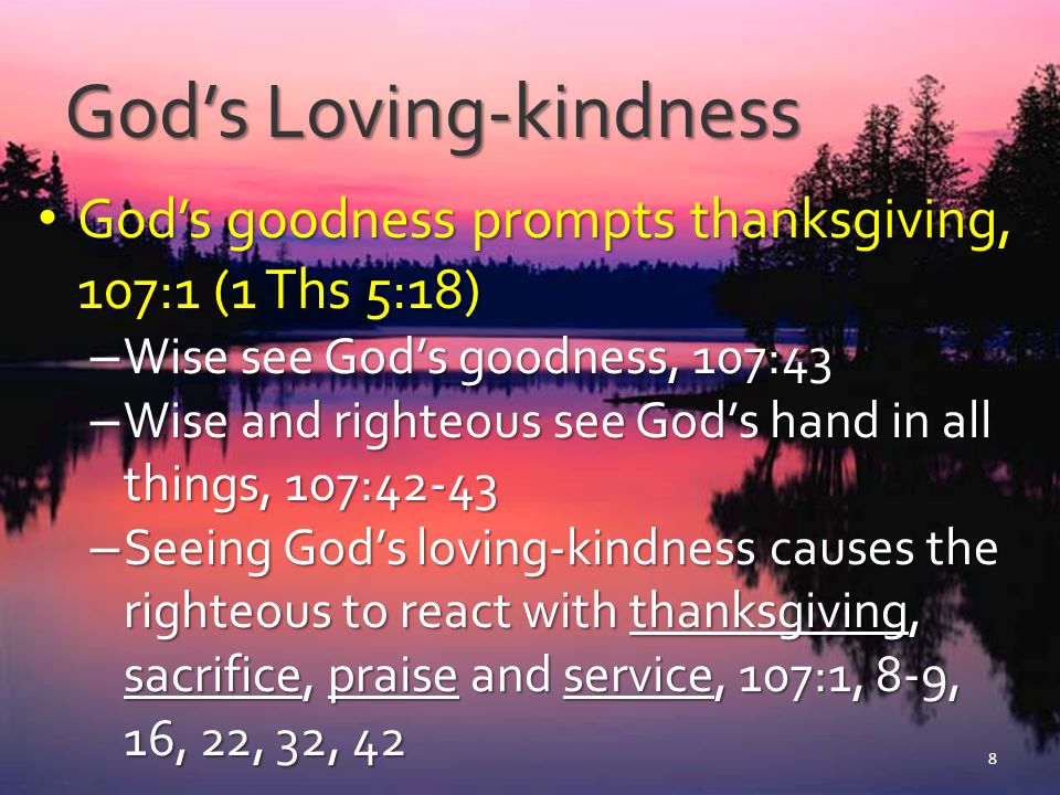 God's Loving-kindness God's goodness prompts thanksgiving, 107:1 (1 Ths 5:18) God's goodness prompts thanksgiving, 107:1 (1 Ths 5:18) – We are obliged to… Be thankful for His goodness.