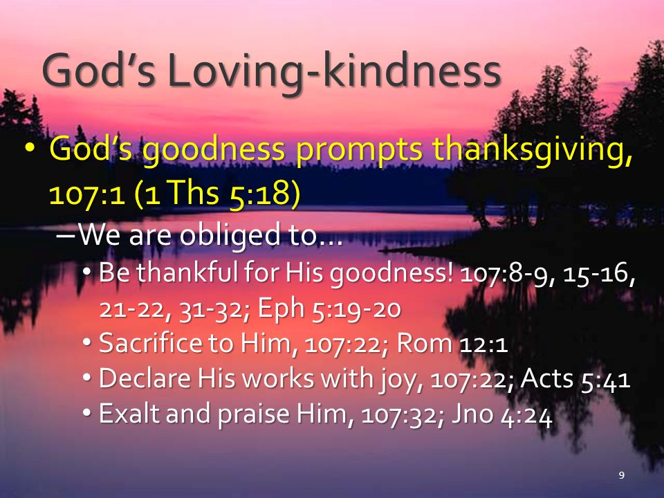 See God's Loving-kindness Delivered Israel from exile and prison, 107:3-4, 10-12 Delivered Israel from exile and prison, 107:3-4, 10-12 – From Babylon, Jer 31:7-12; Ezra 9:7-9 – Sinners from bondage of sin, Jer 31:31-34; Rom 6:17-18 – Evokes praise, thanksgiving and faithful service, 1 Chrn 16:34-36 10