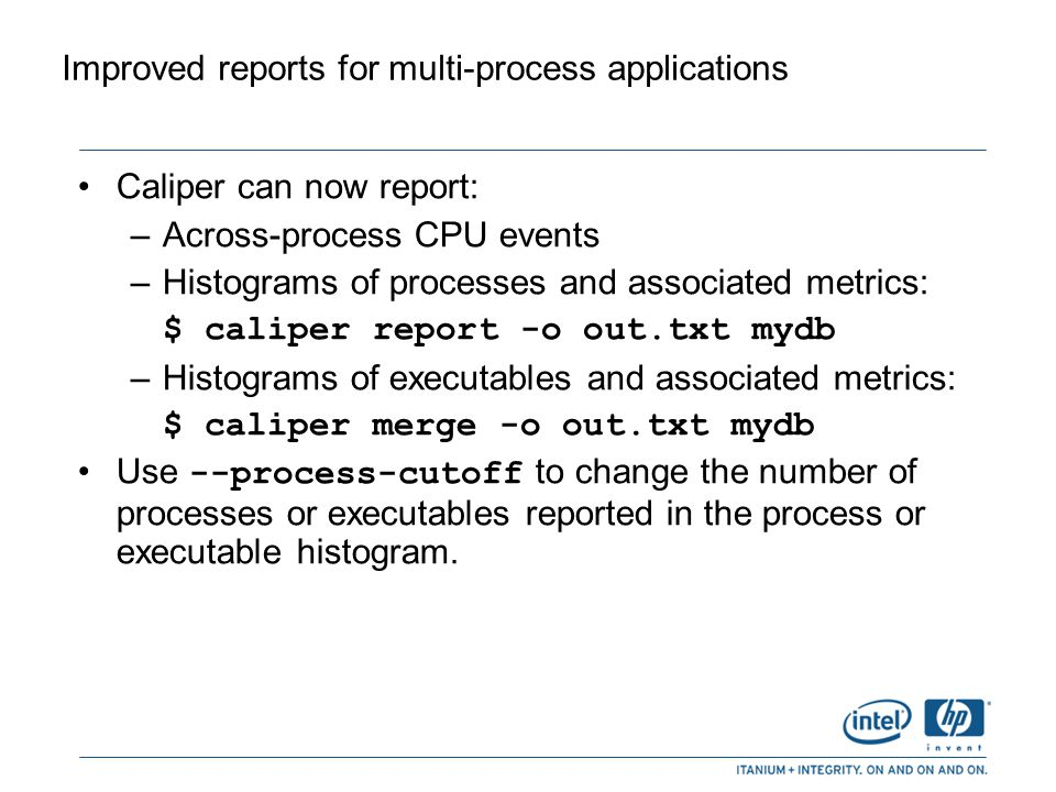 Improved reports for multi-process applications (cont.) Example of a merged process (executable) summary: Process Summary ------------------------------------------- % Total Cumulat IP % of IP Samples Total Samples Process ------------------------------------------- 67.86 67.86 1797 be (1 instances) 20.17 88.03 534 ecom (1 instances) 5.25 93.28 139 u2comp (1 instances) 4.83 98.11 128 ld (1 instances) 0.72 98.83 19 sh (4 instances) ------------------------------------------- [Minimum process entries: 5, percent cutoff: 2.00, cumulative percent cutoff: 100.00] -------------------------------------------