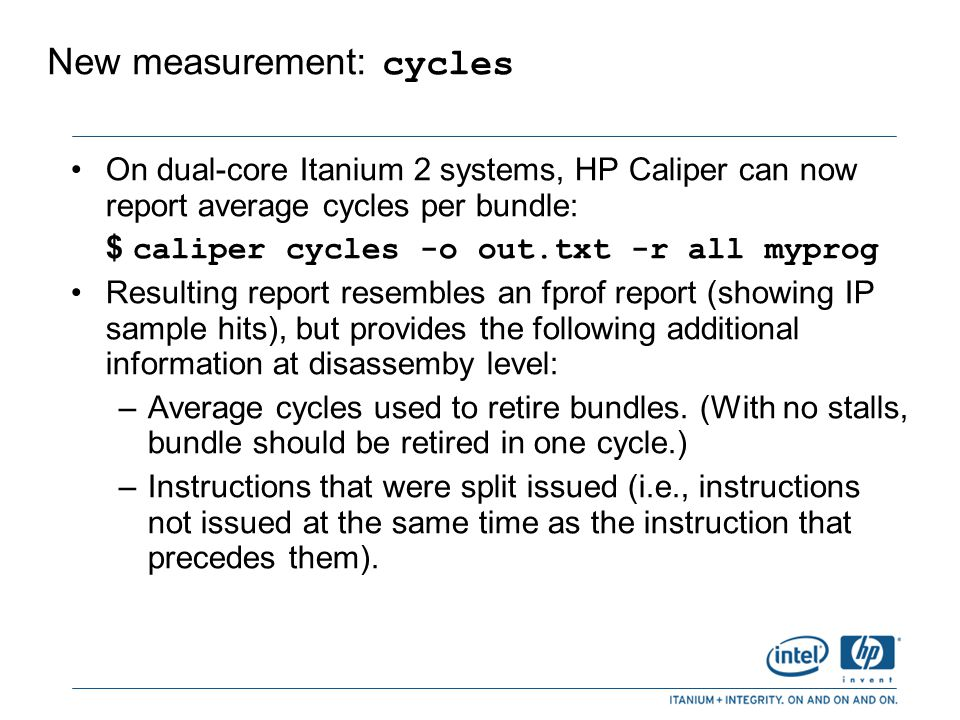 Richer PMU events sets On dual-core Itanium 2 systems, HP Caliper now reports many more PMU events (and derivations) in one run.