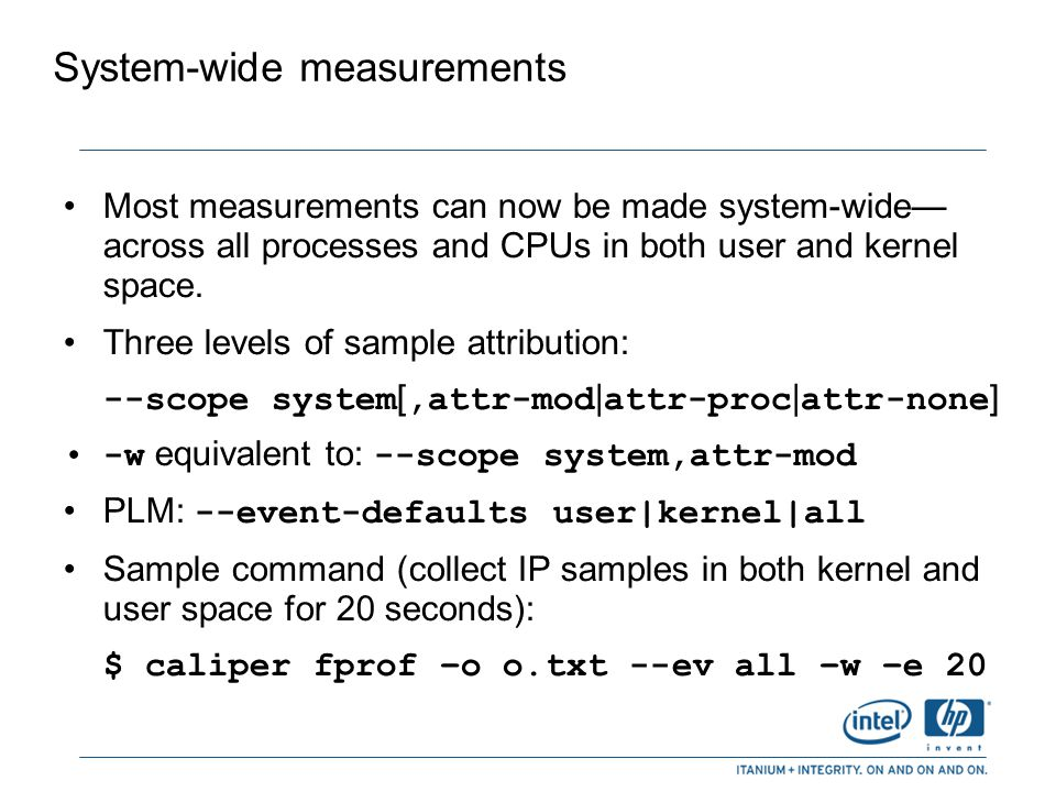 System-wide measurements (cont.) Limitations on HP-UX: – You must be logged in as the root user – Caliper may not be able to locate some executables and shared libraries, resulting in many unattributed samples.