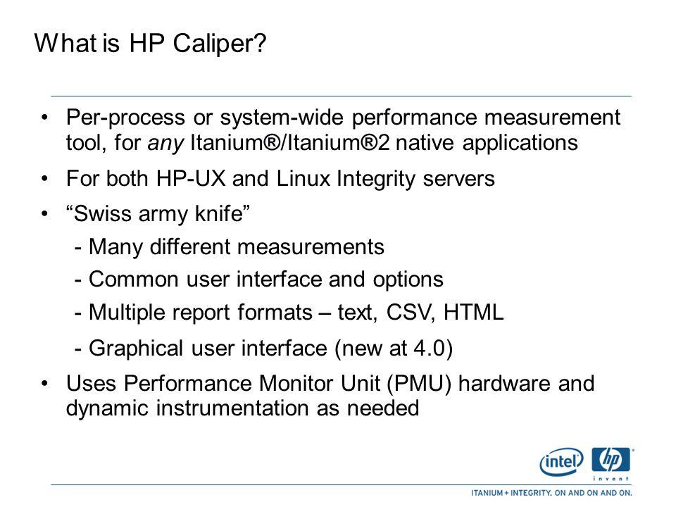 Example command lines caliper [measurement] [options] application [ app-opts ] caliper [ measurement] [options] PID1 [PID2 …] caliper [measurement] [options] -w Examples: caliper fprof --html dir_name sweep3d caliper dcache –t –p all cc himom.c caliper cpu -w -o out.txt --dur 10 caliper scgprof –p myproc myscript.sh caliper icache –o out.txt 8451 8452 8453